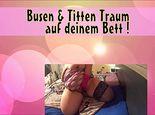 Busen & Titten Traum auf deinem Bett !